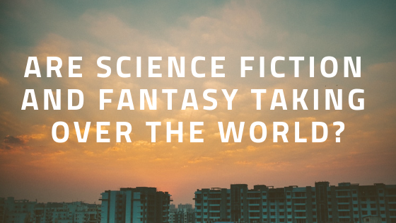 Science fiction and fantasy taking over the world, conquering the world