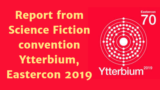 Report from UK science fiction convention Ytterbium, Eastercon 2019 (1)